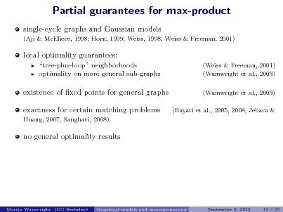 Slide: Partial guarantees for max-product single-cycle graphs and Gaussian models (Aji & McEliece, 1998; Horn, 1999; Weiss, 1998, Weiss & Freeman, 2001)  local optimality guarantees:    tree-plus-loop neighborhoods optimality on more general sub-graphs  (Weiss & Freeman, 2001) (Wainwright et al., 2003) (Wainwright et al., 2003) (Bayati et al., 2005, 2008, Jebara &  existence of xed points for general graphs exactness for certain matching problems Huang, 2007, Sanghavi, 2008)  no general optimality results  Martin Wainwright (UC Berkeley)  Graphical models and message-passing  September 2, 2012  15 / 35