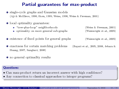 Slide: Partial guarantees for max-product single-cycle graphs and Gaussian models (Aji & McEliece, 1998; Horn, 1999; Weiss, 1998, Weiss & Freeman, 2001)  local optimality guarantees:    tree-plus-loop neighborhoods optimality on more general sub-graphs  (Weiss & Freeman, 2001) (Wainwright et al., 2003) (Wainwright et al., 2003) (Bayati et al., 2005, 2008, Jebara &  existence of xed points for general graphs exactness for certain matching problems Huang, 2007, Sanghavi, 2008)  no general optimality results Questions:  Can max-product return an incorrect answer with high condence?  Any connection to classical approaches to integer programs? Martin Wainwright (UC Berkeley) Graphical models and message-passing September 2, 2012 15 / 35