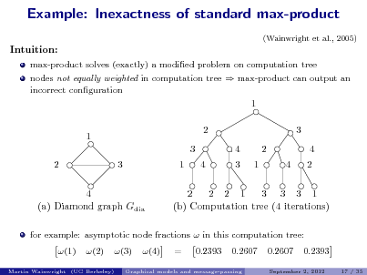 Slide: Example: Inexactness of standard max-product (Wainwright et al., 2005)  Intuition: max-product solves (exactly) a modied problem on computation tree nodes not equally weighted in computation tree  max-product can output an incorrect conguration  1 1 3 2 3 1 4 2 4 3 1 2 4 3 4 2  4 (a) Diamond graph Gdia  2 2 2 1 3 3 3 1 (b) Computation tree (4 iterations)  for example: asymptotic node fractions  in this computation tree: (1) (2) (3) (4) = 0.2393 0.2607 0.2607 0.2393 17 / 35  Martin Wainwright (UC Berkeley)  Graphical models and message-passing  September 2, 2012