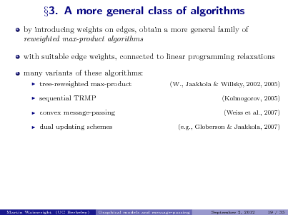 Slide: by introducing weights on edges, obtain a more general family of reweighted max-product algorithms with suitable edge weights, connected to linear programming relaxations many variants of these algorithms:      3. A more general class of algorithms  tree-reweighted max-product sequential TRMP convex message-passing dual updating schemes  (W., Jaakkola & Willsky, 2002, 2005) (Kolmogorov, 2005) (Weiss et al., 2007) (e.g., Globerson & Jaakkola, 2007)  Martin Wainwright (UC Berkeley)  Graphical models and message-passing  September 2, 2012  19 / 35