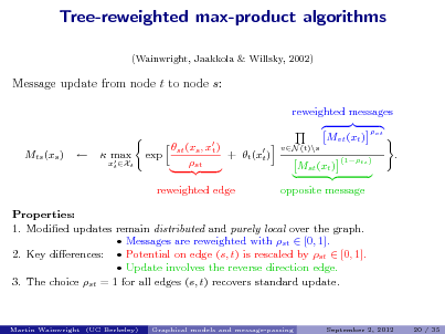 Slide: Tree-reweighted max-product algorithms (Wainwright, Jaakkola & Willsky, 2002)  Message update from node t to node s: reweighted messages st (xs , x ) t + t (x ) exp t st reweighted edge Mvt (xt ) vN (t)\s vt  Mts (xs )     max   xt Xt  Mst (xt )  (1ts )  .  opposite message  Properties: 1. Modied updates remain distributed and purely local over the graph.  Messages are reweighted with st  [0, 1]. 2. Key dierences:  Potential on edge (s, t) is rescaled by st  [0, 1].  Update involves the reverse direction edge. 3. The choice st = 1 for all edges (s, t) recovers standard update.  Martin Wainwright (UC Berkeley)  Graphical models and message-passing  September 2, 2012  20 / 35