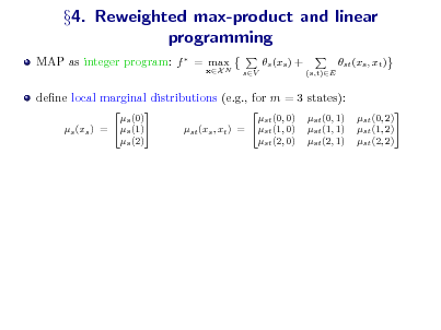 Slide: 4. Reweighted max-product and linear programming MAP as integer program: f  = max N xX  s (xs ) + sV (s,t)E  st (xs , xt )  dene local marginal distributions (e.g., for m = 3 states):  s (0) s (1) s (xs ) = s (2)  st (0, 0) st (xs , xt ) = st (1, 0) st (2, 0)  st (0, 1) st (1, 1) st (2, 1)  st (0, 2) st (1, 2) st (2, 2)
