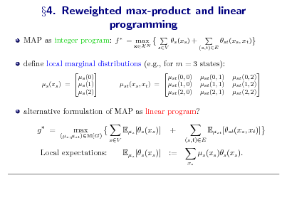 Slide: 4. Reweighted max-product and linear programming MAP as integer program: f  = max N xX  s (xs ) + sV (s,t)E  st (xs , xt )  dene local marginal distributions (e.g., for m = 3 states):  s (0) s (1) s (xs ) = s (2)  st (0, 0) st (xs , xt ) = st (1, 0) st (2, 0)  st (0, 1) st (1, 1) st (2, 1)  st (0, 2) st (1, 2) st (2, 2)  alternative formulation of MAP as linear program? g = (s ,st )M(G)  max  Es [s (xs )] sV  + (s,t)E  Est [st (xs , xt )] s (xs )s (xs ). xs  Local expectations:  Es [s (xs )]  :=