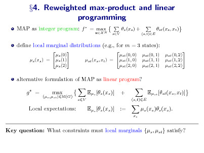 Slide: 4. Reweighted max-product and linear programming MAP as integer program: f  = max N xX  s (xs ) + sV (s,t)E  st (xs , xt )  dene local marginal distributions (e.g., for m = 3 states):  s (0) s (1) s (xs ) = s (2)  st (0, 0) st (xs , xt ) = st (1, 0) st (2, 0)  st (0, 1) st (1, 1) st (2, 1)  st (0, 2) st (1, 2) st (2, 2)  alternative formulation of MAP as linear program? g = (s ,st )M(G)  max  Es [s (xs )] sV  + (s,t)E  Est [st (xs , xt )] s (xs )s (xs ). xs  Local expectations:  Es [s (xs )]  :=  Key question: What constraints must local marginals {s , st } satisfy?