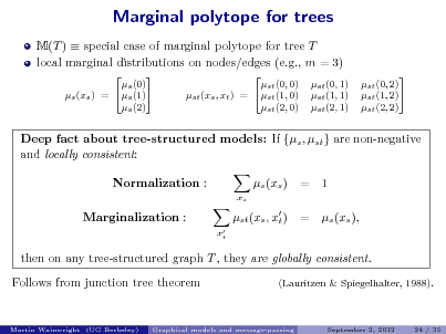 Slide: Marginal polytope for trees M(T )  special case of marginal polytope for tree T local marginal distributions on nodes/edges (e.g., m = 3)  s (0) s (1) s (xs ) = s (2)   st (0, 0) st (1, 0) st (xs , xt ) = st (2, 0) st (0, 1) st (1, 1) st (2, 1)  st (0, 2)  st (1, 2) st (2, 2)  Deep fact about tree-structured models: If {s , st } are non-negative and locally consistent: Normalization : xs  s (xs ) st (xs , x ) t  xt  = =  1 s (xs ),  Marginalization :  then on any tree-structured graph T , they are globally consistent. Follows from junction tree theorem (Lauritzen & Spiegelhalter, 1988).  Martin Wainwright (UC Berkeley)  Graphical models and message-passing  September 2, 2012  24 / 35