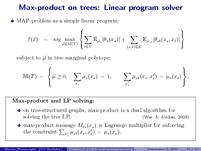 Slide: Max-product on trees: Linear program solver MAP problem as a simple linear program:   Es [s (xs )] + f (x) = arg max M(T )  sV  Est [st (xs , xt )] (s,t)E        .  Max-product and LP solving:  subject to  in tree marginal polytope:   s (xs ) = 1, M(T ) =   0,  x s  st (xs , x ) = s (xs ) t  xt  on tree-structured graphs, max-product is a dual algorithm for solving the tree LP. (Wai. & Jordan, 2003) max-product message Mts (xs )  Lagrange multiplier for enforcing the constraint x st (xs , x ) = s (xs ). t t Martin Wainwright (UC Berkeley) Graphical models and message-passing September 2, 2012 25 / 35