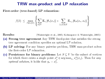 Slide: TRW max-product and LP relaxation First-order (tree-based) LP relaxation:   f (x)  max Es [s (xs )] +  L(G)  sV  Est [st (xs , xt )] (s,t)E      Results:  (Wainwright et al., 2005; Kolmogorov & Wainwright, 2005):  (a) Strong tree agreement Any TRW xed-point that satises the strong tree agreement condition species an optimal LP solution. (b) LP solving: For any binary pairwise problem, TRW max-product solves the rst-order LP relaxation. (c) Persistence for binary problems: Let S  V be the subset of vertices  for which there exists a single point x  arg maxxs s (xs ). Then for any s  optimal solution, it holds that ys = xs .  Martin Wainwright (UC Berkeley)  Graphical models and message-passing  September 2, 2012  28 / 35