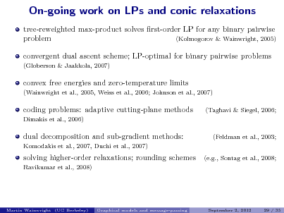 Slide: On-going work on LPs and conic relaxations tree-reweighted max-product solves rst-order LP for any binary pairwise problem (Kolmogorov & Wainwright, 2005) convergent dual ascent scheme; LP-optimal for binary pairwise problems (Globerson & Jaakkola, 2007)  convex free energies and zero-temperature limits (Wainwright et al., 2005, Weiss et al., 2006; Johnson et al., 2007)  coding problems: adaptive cutting-plane methods Dimakis et al., 2006)  (Taghavi & Siegel, 2006;  dual decomposition and sub-gradient methods: Komodakis et al., 2007, Duchi et al., 2007)  (Feldman et al., 2003; (e.g., Sontag et al., 2008;  solving higher-order relaxations; rounding schemes Ravikumar et al., 2008)  Martin Wainwright (UC Berkeley)  Graphical models and message-passing  September 2, 2012  29 / 35