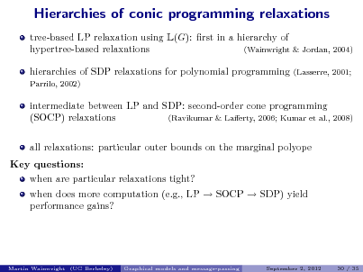 Slide: Hierarchies of conic programming relaxations tree-based LP relaxation using L(G): rst in a hierarchy of hypertree-based relaxations (Wainwright & Jordan, 2004) hierarchies of SDP relaxations for polynomial programming Parrilo, 2002) (Lasserre, 2001;  intermediate between LP and SDP: second-order cone programming (SOCP) relaxations (Ravikumar & Laerty, 2006; Kumar et al., 2008) all relaxations: particular outer bounds on the marginal polyope Key questions: when are particular relaxations tight? when does more computation (e.g., LP  SOCP  SDP) yield performance gains?  Martin Wainwright (UC Berkeley)  Graphical models and message-passing  September 2, 2012  30 / 35