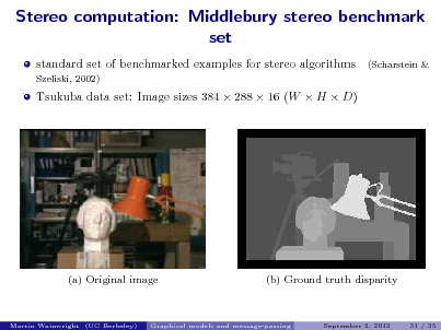 Slide: Stereo computation: Middlebury stereo benchmark set standard set of benchmarked examples for stereo algorithms Szeliski, 2002) (Scharstein &  Tsukuba data set: Image sizes 384  288  16 (W  H  D)  (a) Original image  (b) Ground truth disparity  Martin Wainwright (UC Berkeley)  Graphical models and message-passing  September 2, 2012  31 / 35