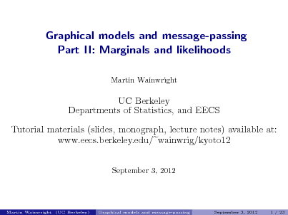 Slide: Graphical models and message-passing Part II: Marginals and likelihoods Martin Wainwright  UC Berkeley Departments of Statistics, and EECS Tutorial materials (slides, monograph, lecture notes) available at: www.eecs.berkeley.edu/ wainwrig/kyoto12 September 3, 2012  Martin Wainwright (UC Berkeley)  Graphical models and message-passing  September 3, 2012  1 / 23