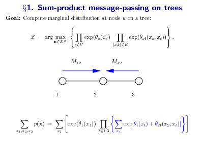 Slide: Goal: Compute marginal distribution at node u on a tree:     x = arg max exp(s (xs ) exp(st (xs , xt )) .  xX N  sV (s,t)E  1. Sum-product message-passing on trees  M12  M32  1  2  3  p(x) = x1 ,x2 ,x3 x2  exp(1 (x1 )) t1,3 xt  exp[t (xt ) + 2t (x2 , xt )]