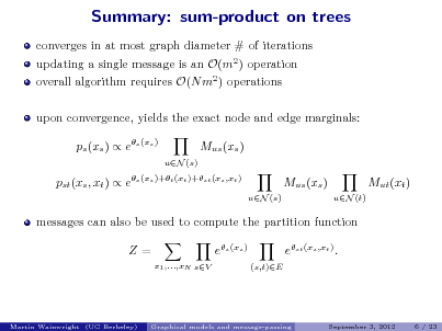 Slide: Summary: sum-product on trees converges in at most graph diameter # of iterations updating a single message is an O(m2 ) operation overall algorithm requires O(N m2 ) operations upon convergence, yields the exact node and edge marginals: ps (xs )  es (xs ) Mus (xs ) uN (s)  pst (xs , xt )  es (xs )+t (xt )+st (xs ,xt )  Mus (xs ) uN (s) uN (t)  Mut (xt )  messages can also be used to compute the partition function Z= x1 ,...,xN sV  es (xs ) (s,t)E  est (xs ,xt ) .  Martin Wainwright (UC Berkeley)  Graphical models and message-passing  September 3, 2012  6 / 23