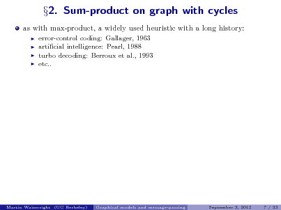 Slide: as with max-product, a widely used heuristic with a long history:      2. Sum-product on graph with cycles  error-control coding: Gallager, 1963 articial intelligence: Pearl, 1988 turbo decoding: Berroux et al., 1993 etc..  Martin Wainwright (UC Berkeley)  Graphical models and message-passing  September 3, 2012  7 / 23
