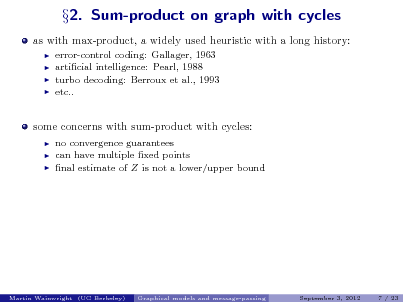 Slide: as with max-product, a widely used heuristic with a long history:      2. Sum-product on graph with cycles  error-control coding: Gallager, 1963 articial intelligence: Pearl, 1988 turbo decoding: Berroux et al., 1993 etc..  some concerns with sum-product with cycles:     no convergence guarantees can have multiple xed points nal estimate of Z is not a lower/upper bound  Martin Wainwright (UC Berkeley)  Graphical models and message-passing  September 3, 2012  7 / 23