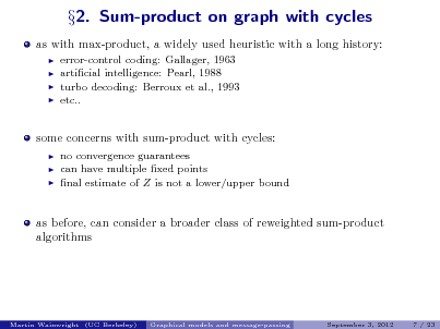 Slide: as with max-product, a widely used heuristic with a long history:      2. Sum-product on graph with cycles  error-control coding: Gallager, 1963 articial intelligence: Pearl, 1988 turbo decoding: Berroux et al., 1993 etc..  some concerns with sum-product with cycles:     no convergence guarantees can have multiple xed points nal estimate of Z is not a lower/upper bound  as before, can consider a broader class of reweighted sum-product algorithms  Martin Wainwright (UC Berkeley)  Graphical models and message-passing  September 3, 2012  7 / 23