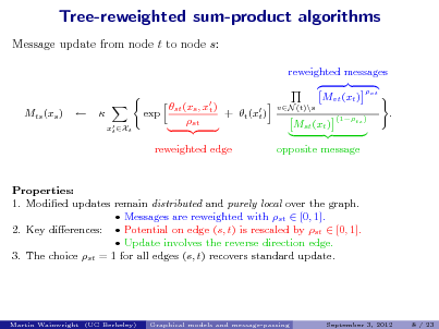 Slide: Tree-reweighted sum-product algorithms Message update from node t to node s: reweighted messages st (xs , x ) t exp + t (x ) t st reweighted edge Mvt (xt ) vN (t)\s vt  Mts (xs )     x Xt t  Mst (xt )  (1ts )  .  opposite message  Properties: 1. Modied updates remain distributed and purely local over the graph.  Messages are reweighted with st  [0, 1]. 2. Key dierences:  Potential on edge (s, t) is rescaled by st  [0, 1].  Update involves the reverse direction edge. 3. The choice st = 1 for all edges (s, t) recovers standard update.  Martin Wainwright (UC Berkeley)  Graphical models and message-passing  September 3, 2012  8 / 23