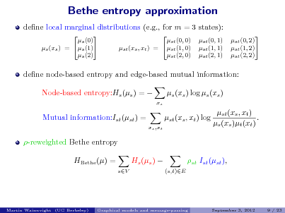 Slide: Bethe entropy approximation dene local marginal distributions (e.g., for m = 3 states):  s (0) s (1) s (xs ) = s (2)  st (0, 0) st (xs , xt ) = st (1, 0) st (2, 0)  st (0, 1) st (1, 1) st (2, 1)  st (0, 2) st (1, 2) st (2, 2)  dene node-based entropy and edge-based mutual information: Node-based entropy:Hs (s ) =  Mutual information:Ist (st ) = xs ,xt  s (xs ) log s (xs ) xs  st (xs , xt ) log  st (xs , xt ) . s (xs )t (xt )  -reweighted Bethe entropy HBethe () = sV  Hs (s )   st Ist (st ), (s,t)E  Martin Wainwright (UC Berkeley)  Graphical models and message-passing  September 3, 2012  9 / 23