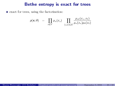 Slide: Bethe entropy is exact for trees exact for trees, using the factorization: p(x; ) = sV  s (xs ) (s,t)E  st (xs , xt ) s (xs )t (xt )  Martin Wainwright (UC Berkeley)  Graphical models and message-passing  September 3, 2012  10 / 23