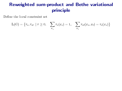 Slide: Reweighted sum-product and Bethe variational principle Dene the local constraint set L(G) = s , st |   0, s (xs ) = 1, xs xt  st (xs , xt ) = s (xs )
