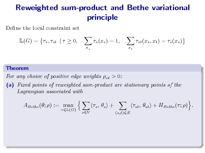 Slide: Reweighted sum-product and Bethe variational principle Dene the local constraint set L(G) = s , st |   0, s (xs ) = 1, xs xt  st (xs , xt ) = s (xs )  Theorem For any choice of positive edge weights st > 0: (a) Fixed points of reweighted sum-product are stationary points of the Lagrangian associated with ABethe (; ) := max  L(G)  s ,  s + sV (s,t)E  st , st + HBethe ( ; ) .