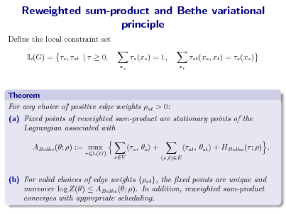 Slide: Reweighted sum-product and Bethe variational principle Dene the local constraint set L(G) = s , st |   0, s (xs ) = 1, xs xt  st (xs , xt ) = s (xs )  Theorem For any choice of positive edge weights st > 0: (a) Fixed points of reweighted sum-product are stationary points of the Lagrangian associated with ABethe (; ) := max  L(G)  s ,  s + sV (s,t)E  st , st + HBethe ( ; ) .  (b) For valid choices of edge weights {st }, the xed points are unique and moreover log Z()  ABethe (; ). In addition, reweighted sum-product converges with appropriate scheduling.