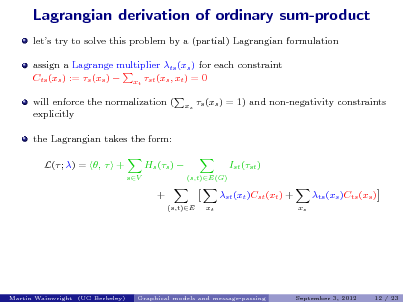 Slide: Lagrangian derivation of ordinary sum-product lets try to solve this problem by a (partial) Lagrangian formulation assign a Lagrange multiplier ts (xs ) for each constraint Cts (xs ) := s (xs )  xt st (xs , xt ) = 0 will enforce the normalization ( explicitly the Lagrangian takes the form: L( ; ) = ,  + Hs (s )  + (s,t)E xt xs  s (xs ) = 1) and non-negativity constraints  Ist (st ) (s,t)E(G)  sV  st (xt )Cst (xt ) + xs  ts (xs )Cts (xs )  Martin Wainwright (UC Berkeley)  Graphical models and message-passing  September 3, 2012  12 / 23
