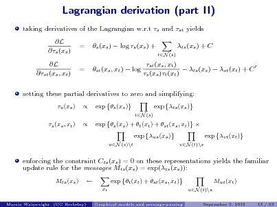 Slide: Lagrangian derivation (part II) taking derivatives of the Lagrangian w.r.t s and st yields L s (xs ) L st (xs , xt ) = = s (xs )  log s (xs ) + st (xs , xt )  log ts (xs ) + C tN (s)  st (xs , xt )  ts (xs )  st (xt ) + C  s (xs )t (xt )  setting these partial derivatives to zero and simplifying: s (xs ) s (xs , xt )   exp s (xs ) tN (s)  exp ts (xs )  exp s (xs ) + t (xt ) + st (xs , xt )  exp us (xs ) uN (s)\t vN (t)\s  exp vt (xt )  enforcing the constraint Cts (xs ) = 0 on these representations yields the familiar update rule for the messages Mts (xs ) = exp(ts (xs )): Mts (xs )  exp t (xt ) + st (xs , xt ) xt Graphical models and message-passing  Mut (xt ) uN (t)\s September 3, 2012 13 / 23  Martin Wainwright (UC Berkeley)