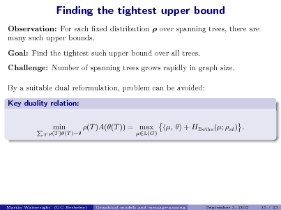 Slide: Finding the tightest upper bound Observation: For each xed distribution  over spanning trees, there are many such upper bounds. Goal: Find the tightest such upper bound over all trees. Challenge: Number of spanning trees grows rapidly in graph size. By a suitable dual reformulation, problem can be avoided: Key duality relation: min (T )A((T )) = max ,  + HBethe (; st ) .  T  (T )(T )=  L(G)  Martin Wainwright (UC Berkeley)  Graphical models and message-passing  September 3, 2012  15 / 23