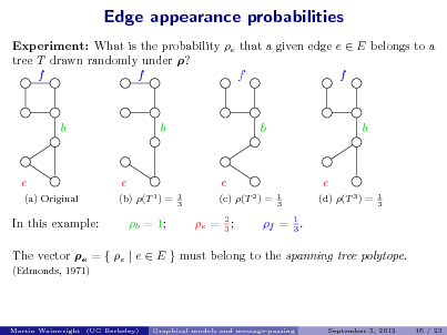 Slide: Edge appearance probabilities Experiment: What is the probability e that a given edge e  E belongs to a tree T drawn randomly under ? f f f f  b  b  b  b  e (a) Original  e (b) (T 1 ) = 1 3  e (c) (T 2 ) = 1 3  e (d) (T 3 ) = 1 3  In this example:  b = 1;  e = 2 ; 3  f = 1 . 3  The vector e = { e | e  E } must belong to the spanning tree polytope. (Edmonds, 1971)  Martin Wainwright (UC Berkeley)  Graphical models and message-passing  September 3, 2012  16 / 23
