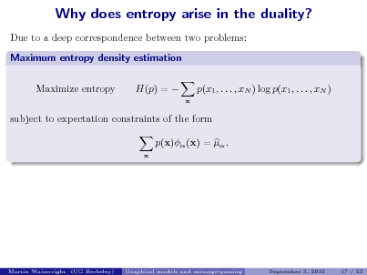 Slide: Why does entropy arise in the duality? Due to a deep correspondence between two problems: Maximum entropy density estimation Maximize entropy H(p) =  p(x1 , . . . , xN ) log p(x1 , . . . , xN ) x  subject to expectation constraints of the form p(x) (x) =  . x  Martin Wainwright (UC Berkeley)  Graphical models and message-passing  September 3, 2012  17 / 23