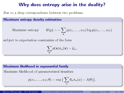 Slide: Why does entropy arise in the duality? Due to a deep correspondence between two problems: Maximum entropy density estimation Maximize entropy H(p) =  p(x1 , . . . , xN ) log p(x1 , . . . , xN ) x  subject to expectation constraints of the form p(x) (x) =  . x  Maximum likelihood in exponential family Maximize likelihood of parameterized densities p(x1 , . . . , xN ; ) = exp  Martin Wainwright (UC Berkeley)    (x)  A() . September 3, 2012 17 / 23  Graphical models and message-passing