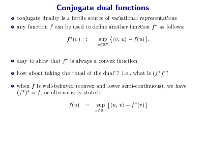 Slide: Conjugate dual functions conjugate duality is a fertile source of variational representations any function f can be used to dene another function f  as follows: f  (v) := sup uRn  v, u  f (u) .  easy to show that f  is always a convex function how about taking the dual of the dual? I.e., what is (f  ) ? when f is well-behaved (convex and lower semi-continuous), we have (f  ) = f , or alternatively stated: f (u) = sup vRn  u, v  f  (v)