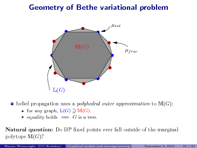 Slide: Geometry of Bethe variational problem int  M(G)  f rac  L(G) belief propagation uses a polyhedral outer approximation to M(G):    for any graph, L(G)  M(G). equality holds  G is a tree.  Natural question: Do BP xed points ever fall outside of the marginal polytope M(G)? Martin Wainwright (UC Berkeley) Graphical models and message-passing September 3, 2012 21 / 23