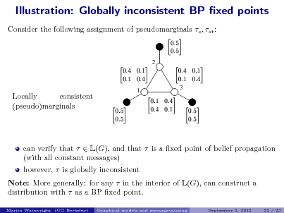 Slide: Illustration: Globally inconsistent BP xed points Consider the following assignment of pseudomarginals s , st :   2           3  Locally consistent (pseudo)marginals  1             can verify that   L(G), and that  is a xed point of belief propagation (with all constant messages) however,  is globally inconsistent Note: More generally: for any  in the interior of L(G), can construct a distribution with  as a BP xed point. Martin Wainwright (UC Berkeley) Graphical models and message-passing September 3, 2012 22 / 23