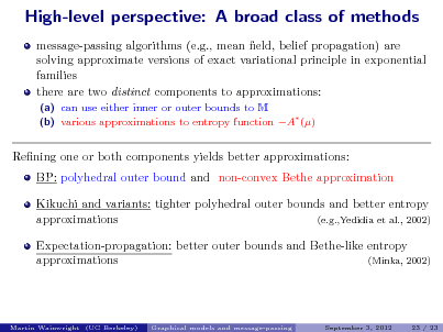 Slide: High-level perspective: A broad class of methods message-passing algorithms (e.g., mean eld, belief propagation) are solving approximate versions of exact variational principle in exponential families there are two distinct components to approximations: (a) can use either inner or outer bounds to M (b) various approximations to entropy function A ()  Rening one or both components yields better approximations: BP: polyhedral outer bound and non-convex Bethe approximation Kikuchi and variants: tighter polyhedral outer bounds and better entropy approximations (e.g.,Yedidia et al., 2002) Expectation-propagation: better outer bounds and Bethe-like entropy approximations (Minka, 2002)  Martin Wainwright (UC Berkeley)  Graphical models and message-passing  September 3, 2012  23 / 23