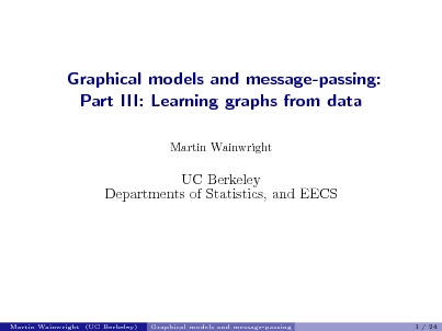 Slide: Graphical models and message-passing: Part III: Learning graphs from data Martin Wainwright  UC Berkeley Departments of Statistics, and EECS  Martin Wainwright (UC Berkeley)  Graphical models and message-passing  1 / 24