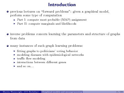 Slide: Introduction previous lectures on forward problems: given a graphical model, perform some type of computation    Part I: compute most probable (MAP) assignment Part II: compute marginals and likelihoods  inverse problems concern learning the parameters and structure of graphs from data many instances of such graph learning problems:       tting graphs to politicians voting behavior modeling diseases with epidemiological networks trac ow modeling interactions between dierent genes and so on....  Martin Wainwright (UC Berkeley)  Graphical models and message-passing  2 / 24