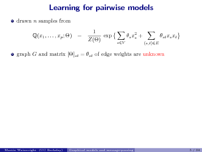 Slide: Learning for pairwise models drawn n samples from Q(x1 , . . . , xp ; ) = 1 exp Z() s x2 + s sV (s,t)E  st xs xt  graph G and matrix []st = st of edge weights are unknown  Martin Wainwright (UC Berkeley)  Graphical models and message-passing  5 / 24