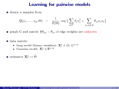 Slide: Learning for pairwise models drawn n samples from Q(x1 , . . . , xp ; ) = 1 exp Z() s x2 + s sV (s,t)E  st xs xt  graph G and matrix []st = st of edge weights are unknown data matrix:    Ising model (binary variables): Xn  {0, 1}np 1 Gaussian model: Xn  Rnp 1  estimator Xn   1  Martin Wainwright (UC Berkeley)  Graphical models and message-passing  5 / 24