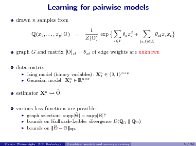 Slide: Learning for pairwise models drawn n samples from Q(x1 , . . . , xp ; ) = 1 exp Z() s x2 + s sV (s,t)E  st xs xt  graph G and matrix []st = st of edge weights are unknown data matrix:    Ising model (binary variables): Xn  {0, 1}np 1 Gaussian model: Xn  Rnp 1  estimator Xn   1 various loss functions are possible:     graph selection: supp[] = supp[]? bounds on Kullback-Leibler divergence D(Q bounds on |||  |||op . Graphical models and message-passing  Q )  Martin Wainwright (UC Berkeley)  5 / 24