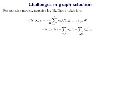 Slide: Challenges in graph selection For pairwise models, negative log-likelihood takes form: (; Xn ) :=  1 1 n n  log Q(xi1 , . . . , xip ; ) i=1  = log Z()   sV   s s   st st (s,t)