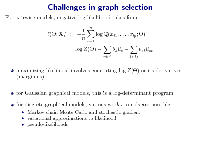 Slide: Challenges in graph selection For pairwise models, negative log-likelihood takes form: (; Xn ) :=  1 1 n n  log Q(xi1 , . . . , xip ; ) i=1  = log Z()   sV   s s   st st (s,t)  maximizing likelihood involves computing log Z() or its derivatives (marginals) for Gaussian graphical models, this is a log-determinant program for discrete graphical models, various work-arounds are possible:     Markov chain Monte Carlo and stochastic gradient variational approximations to likelihood pseudo-likelihoods