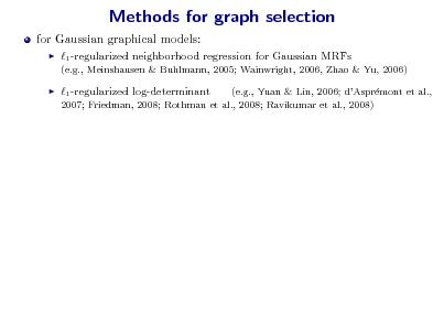 Slide: Methods for graph selection for Gaussian graphical models:   1 -regularized neighborhood regression for Gaussian MRFs (e.g., Meinshausen & Buhlmann, 2005; Wainwright, 2006, Zhao & Yu, 2006)    1 -regularized log-determinant  (e.g., Yuan & Lin, 2006; dAsprmont et al., e 2007; Friedman, 2008; Rothman et al., 2008; Ravikumar et al., 2008)