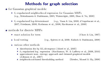 Slide: Methods for graph selection for Gaussian graphical models:   1 -regularized neighborhood regression for Gaussian MRFs (e.g., Meinshausen & Buhlmann, 2005; Wainwright, 2006, Zhao & Yu, 2006)    1 -regularized log-determinant  (e.g., Yuan & Lin, 2006; dAsprmont et al., e 2007; Friedman, 2008; Rothman et al., 2008; Ravikumar et al., 2008)  methods for discrete MRFs     exact solution for trees local testing various other methods      (Chow & Liu, 1967) (e.g., Spirtes et al, 2000; Kalisch & Buhlmann, 2008)  distribution ts by KL-divergence (Abeel et al., 2005) 1 -regularized log. regression (Ravikumar, W. & Laerty et al., 2008, 2010) approximate max. entropy approach and thinned graphical models (Johnson et al., 2007) neighborhood-based thresholding method (Bresler, Mossel & Sly, 2008)