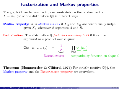 Slide: Factorization and Markov properties The graph G can be used to impose constraints on the random vector X = XV (or on the distribution Q) in dierent ways. Markov property: X is Markov w.r.t G if XA and XB are conditionally indpt. given XS whenever S separates A and B. Factorization: The distribution Q factorizes according to G if it can be expressed as a product over cliques: Q(x1 , x2 , . . . , xp ) = 1 Z C (xC ) CC  Normalization  compatibility function on clique C  Theorem: (Hammersley & Cliord, 1973) For strictly positive Q(), the Markov property and the Factorization property are equivalent.  Martin Wainwright (UC Berkeley)  Graphical models and message-passing  9 / 24
