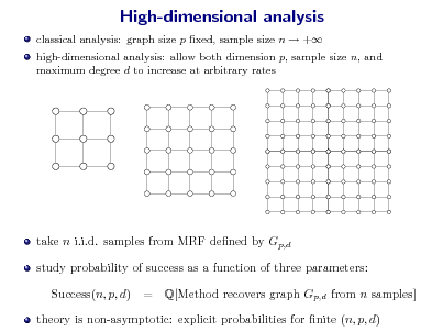 Slide: High-dimensional analysis classical analysis: graph size p xed, sample size n  + high-dimensional analysis: allow both dimension p, sample size n, and maximum degree d to increase at arbitrary rates  take n i.i.d. samples from MRF dened by Gp,d study probability of success as a function of three parameters: Success(n, p, d) = Q[Method recovers graph Gp,d from n samples]  theory is non-asymptotic: explicit probabilities for nite (n, p, d)