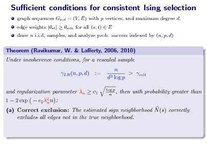 Slide: Sucient conditions for consistent Ising selection graph sequences Gp,d = (V, E) with p vertices, and maximum degree d. edge weights |st |  min for all (s, t)  E draw n i.i.d, samples, and analyze prob. success indexed by (n, p, d)  Theorem (Ravikumar, W. & Laerty, 2006, 2010) Under incoherence conditions, for a rescaled sample LR (n, p, d) := n > crit d3 log p log p n ,  1  2 exp   and regularization parameter n  c1 c 2 2 n n :  then with probability greater than  (a) Correct exclusion: The estimated sign neighborhood N (s) correctly excludes all edges not in the true neighborhood.