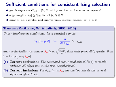 Slide: Sucient conditions for consistent Ising selection graph sequences Gp,d = (V, E) with p vertices, and maximum degree d. edge weights |st |  min for all (s, t)  E draw n i.i.d, samples, and analyze prob. success indexed by (n, p, d)  Theorem (Ravikumar, W. & Laerty, 2006, 2010) Under incoherence conditions, for a rescaled sample LR (n, p, d) := n > crit d3 log p log p n ,  1  2 exp   and regularization parameter n  c1 c 2 2 n n :  then with probability greater than  (a) Correct exclusion: The estimated sign neighborhood N (s) correctly excludes all edges not in the true neighborhood. (b) Correct inclusion: For min  c3 n , the method selects the correct signed neighborhood.