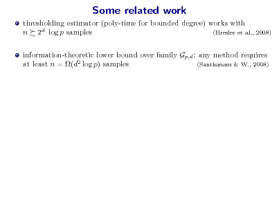 Slide: Some related work thresholding estimator (poly-time for bounded degree) works with n 2d log p samples (Bresler et al., 2008) information-theoretic lower bound over family Gp,d : any method requires at least n = (d2 log p) samples (Santhanam & W., 2008)